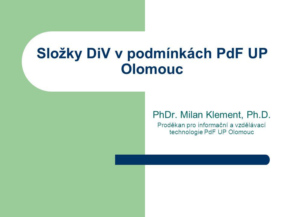 Složky DiV v podmínkách PdF UP Olomouc PhDr. Milan Klement, Ph.D. Proděkan pro informační a vzdělávací technologie PdF UP Olomouc