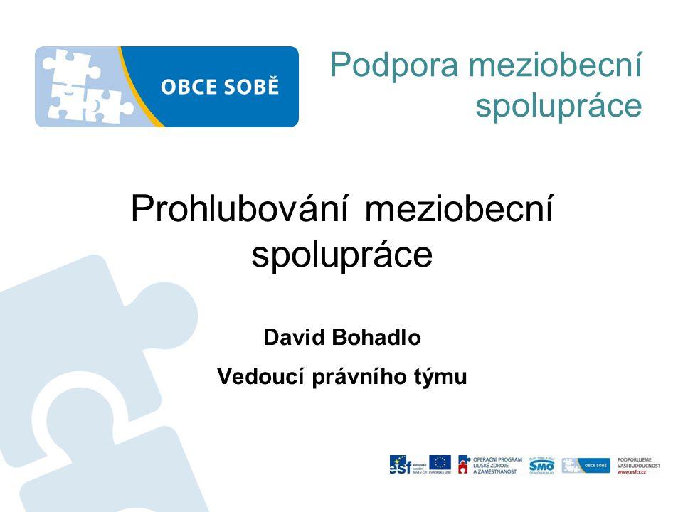Podpora meziobecní spolupráce Prohlubování meziobecní spolupráce David Bohadlo Vedoucí právního týmu