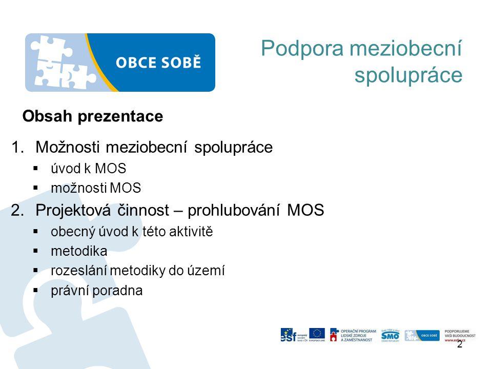 Podpora meziobecní spolupráce 1.Možnosti meziobecní spolupráce  úvod k MOS  možnosti MOS 2.Projektová činnost – prohlubování MOS  obecný úvod k této aktivitě  metodika  rozeslání metodiky do území  právní poradna 2 Obsah prezentace