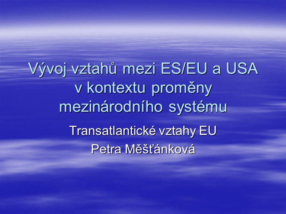 Vývoj vztahů mezi ES/EU a USA v kontextu proměny mezinárodního systému Transatlantické vztahy EU Petra Měšťánková
