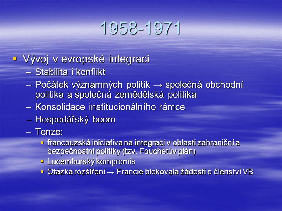 1958-1971  Vývoj v evropské integraci –Stabilita i konflikt –Počátek významných politik → společná obchodní politika a společná zemědělská politika –