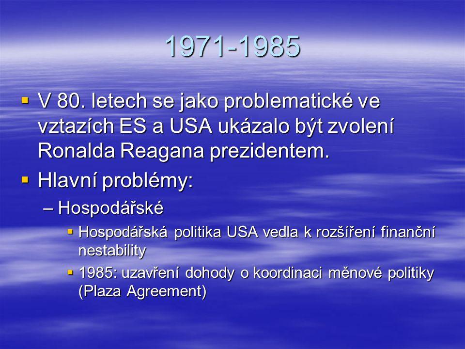 1971-1985  V 80. letech se jako problematické ve vztazích ES a USA ukázalo být zvolení Ronalda Reagana prezidentem.  Hlavní problémy: –Hospodářské 