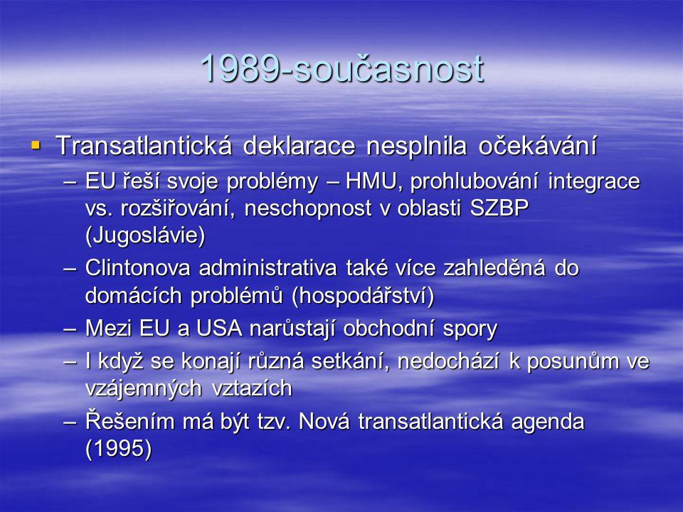 1989-současnost  Transatlantická deklarace nesplnila očekávání –EU řeší svoje problémy – HMU, prohlubování integrace vs. rozšiřování, neschopnost v o