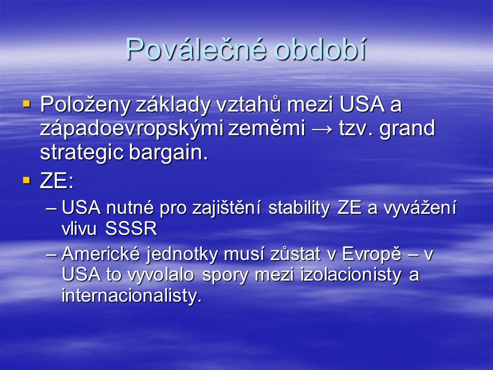 Poválečné období  1947: Trumanova doktrína –Doktrína o zadržování komunismu  Marshallův plán hospodářské obnovy –Poskytnutí pomoci pouze svobodným zemím → izolace KS ve Francii a Itálii –Evropské země musí mezi sebou spolupracovat –Realizován skrze Program hospodářské obnovy a Organizaci evropské hospodářské spolupráce  1949: vznik NATO