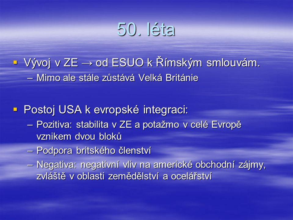 50. léta  Vývoj v ZE → od ESUO k Římským smlouvám. –Mimo ale stále zůstává Velká Británie  Postoj USA k evropské integraci: –Pozitiva: stabilita v Z
