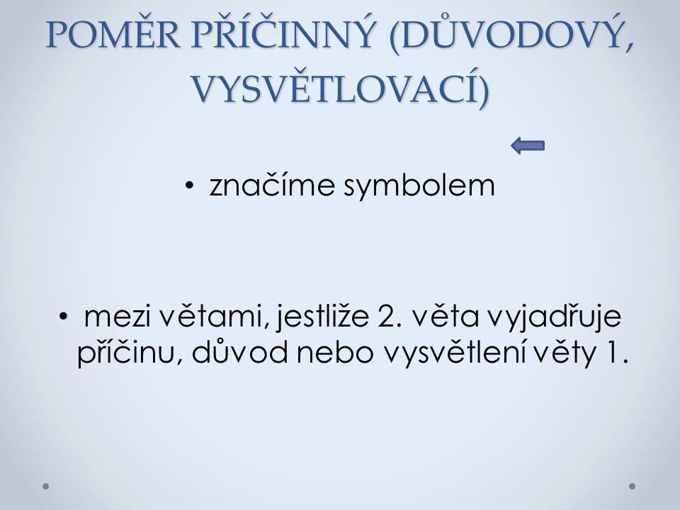 POMĚR PŘÍČINNÝ (DŮVODOVÝ, VYSVĚTLOVACÍ) značíme symbolem mezi větami, jestliže 2. věta vyjadřuje příčinu, důvod nebo vysvětlení věty 1.