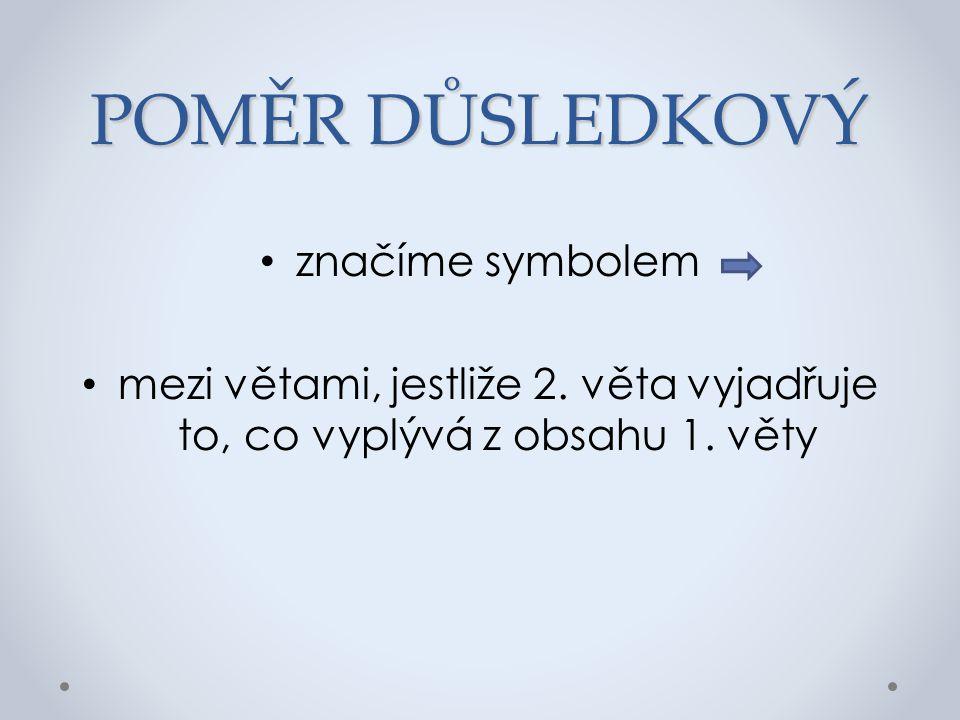POMĚR DŮSLEDKOVÝ značíme symbolem mezi větami, jestliže 2. věta vyjadřuje to, co vyplývá z obsahu 1. věty