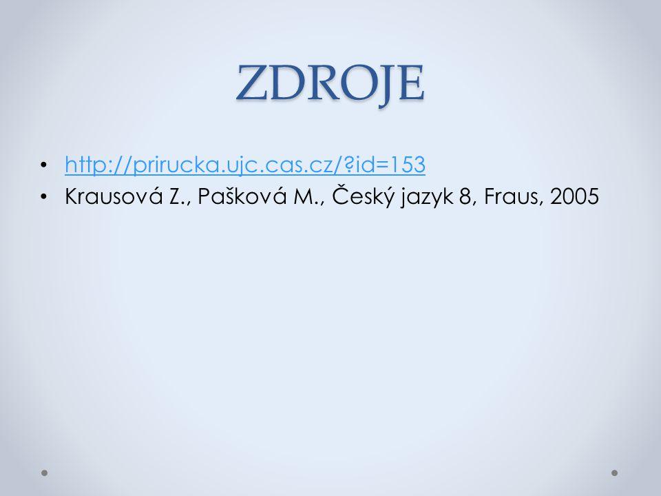ZDROJE http://prirucka.ujc.cas.cz/?id=153 Krausová Z., Pašková M., Český jazyk 8, Fraus, 2005
