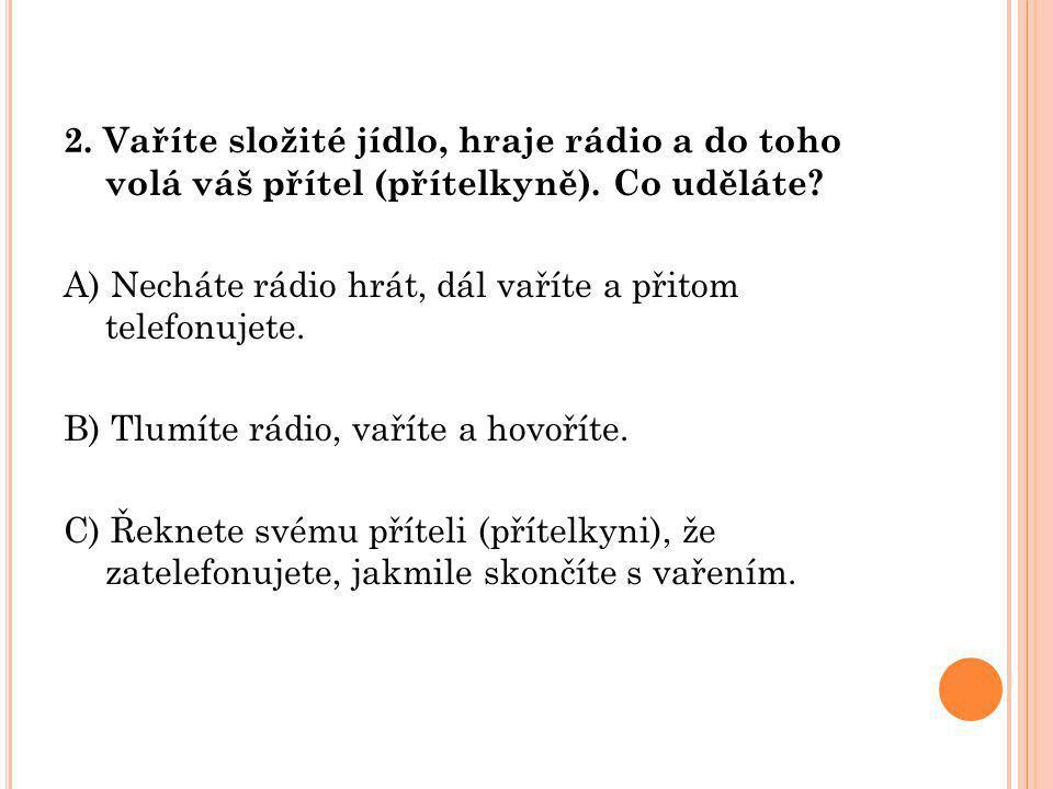 2. Vaříte složité jídlo, hraje rádio a do toho volá váš přítel (přítelkyně). Co uděláte? A) Necháte rádio hrát, dál vaříte a přitom telefonujete. B) T