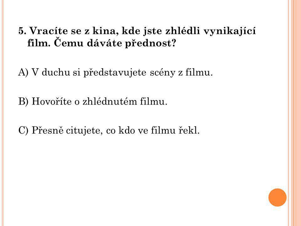 5. Vracíte se z kina, kde jste zhlédli vynikající film. Čemu dáváte přednost? A) V duchu si představujete scény z filmu. B) Hovoříte o zhlédnutém film