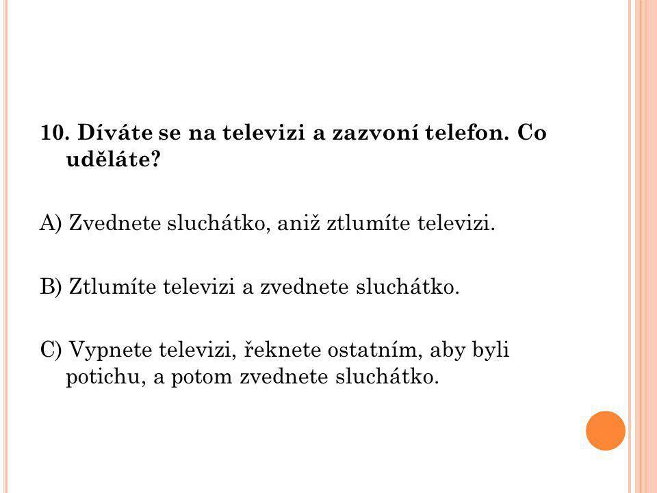 10. Díváte se na televizi a zazvoní telefon. Co uděláte? A) Zvednete sluchátko, aniž ztlumíte televizi. B) Ztlumíte televizi a zvednete sluchátko. C)
