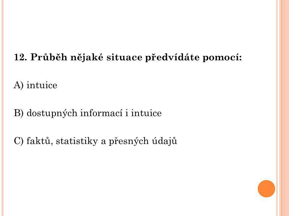 12. Průběh nějaké situace předvídáte pomocí: A) intuice B) dostupných informací i intuice C) faktů, statistiky a přesných údajů