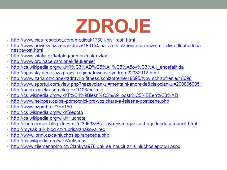 ZDROJE http://www.picturesdepot.com/medical/17301/hiv+rash.html http://www.novinky.cz/zena/zdravi/180154-na-vznik-alzheimera-muze-mit-vliv-i-dlouhodoba- nespavost.html http://www.novinky.cz/zena/zdravi/180154-na-vznik-alzheimera-muze-mit-vliv-i-dlouhodoba- nespavost.html http://www.vitalia.cz/katalog/nemoci/cukrovka/ http://www.ordinace.cz/clanek/leukemie/ http://cs.wikipedia.org/wiki/Kl%C3%AD%C5%A1%C5%A5ov%C3%A1_encefalitida http://opavsky.denik.cz/zpravy_region/downuv-syndrom22032012.html http://www.zaria.cz/clanek/zdravi-a-fitness/schizofrenie/18695/typy-schizofrenie/18696 http://www.sportuj.com/view.php?nazevclanku=mentalni-anorexie&cisloclanku=2008060051 http://anorexiejekrasna.blog.cz/1103/bulimie http://cs.wikipedia.org/wiki/T%C4%9Blesn%C3%A9_posti%C5%BEen%C3%AD http://www.helppes.cz/psi-pomocnici-pro-vozickare-a-telesne-postizene.php http://www.czpmb.cz/?p=150 http://cs.wikipedia.org/wiki/Slepota http://cs.wikipedia.org/wiki/Hluchota http://liborcermak.blog.idnes.cz/c/39633/Braillovo-pismo-jak-se-ho-jednoduse-naucit.html http://mysak-ajik.blog.cz/rubrika/znakova-rec http://www.lorm.cz/cs/hluchoslepi/abeceda.php http://cs.wikipedia.org/wiki/Autismus http://www.zijemenaplno.cz/Clanky/a978-Jak-se-naucit-zit-s-hluchoslepotou.aspx