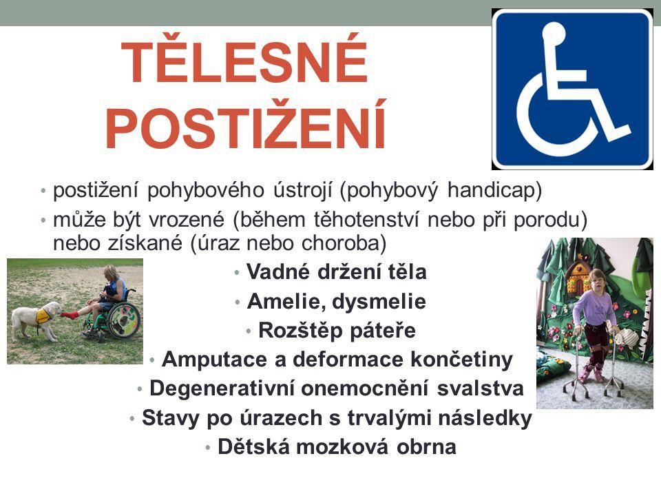TĚLESNÉ POSTIŽENÍ postižení pohybového ústrojí (pohybový handicap) může být vrozené (během těhotenství nebo při porodu) nebo získané (úraz nebo choroba) Vadné držení těla Amelie, dysmelie Rozštěp páteře Amputace a deformace končetiny Degenerativní onemocnění svalstva Stavy po úrazech s trvalými následky Dětská mozková obrna