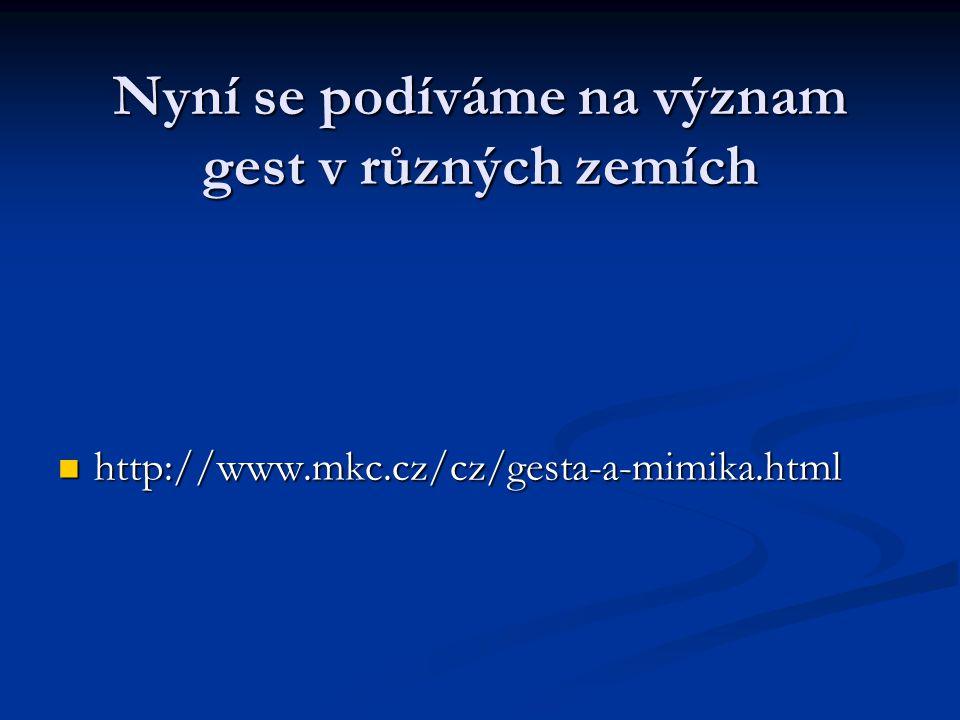 Nyní se podíváme na význam gest v různých zemích http://www.mkc.cz/cz/gesta-a-mimika.html http://www.mkc.cz/cz/gesta-a-mimika.html