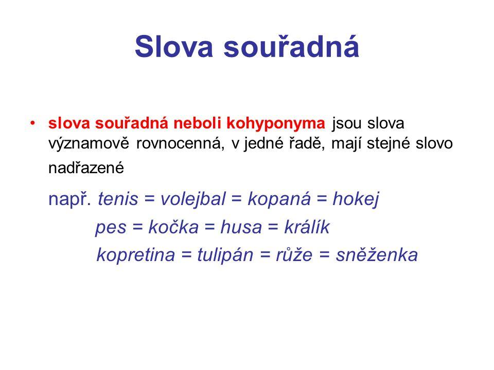 Slova souřadná slova souřadná neboli kohyponyma jsou slova významově rovnocenná, v jedné řadě, mají stejné slovo nadřazené např. tenis = volejbal = ko