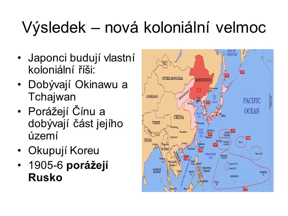 Výsledek – nová koloniální velmoc Japonci budují vlastní koloniální říši: Dobývají Okinawu a Tchajwan Porážejí Čínu a dobývají část jejího území Okupu