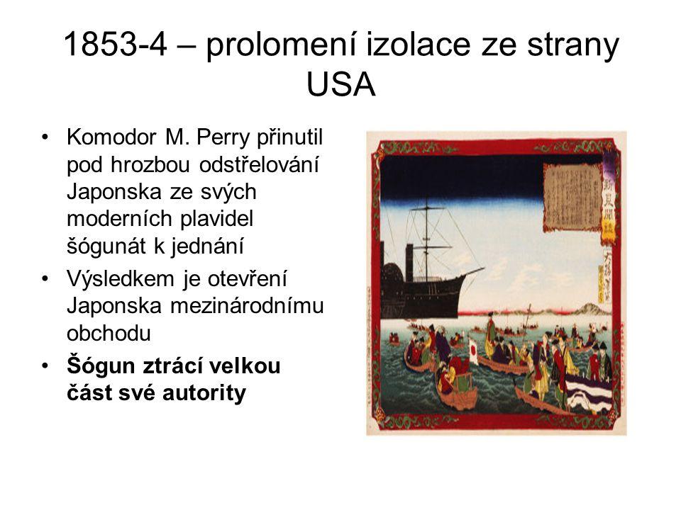 1853-4 – prolomení izolace ze strany USA Komodor M. Perry přinutil pod hrozbou odstřelování Japonska ze svých moderních plavidel šógunát k jednání Výs
