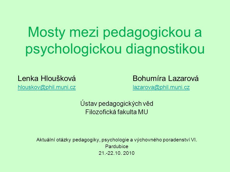 Mosty mezi pedagogickou a psychologickou diagnostikou Lenka Hloušková Bohumíra Lazarová hlouskov@phil.muni.czhlouskov@phil.muni.cz lazarova@phil.muni.