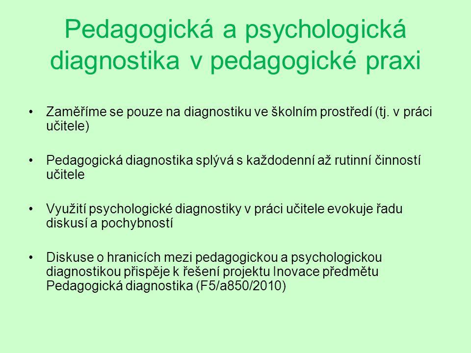 Pedagogická versus psychologická diagnostika v pedagogické praxi Cílem pedagogické diagnostiky je posouzení aktuálního výkonu žáka, který je výsledkem procesů výchovy a vzdělávání (úroveň vědomostí, dovedností, návyků, postojů, vzdělávacích potřeb, chování) (srov.
