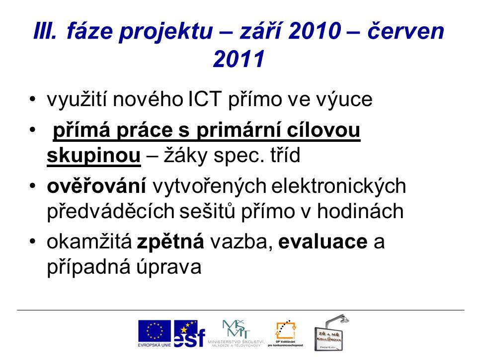 III. fáze projektu – září 2010 – červen 2011 využití nového ICT přímo ve výuce přímá práce s primární cílovou skupinou – žáky spec. tříd ověřování vyt