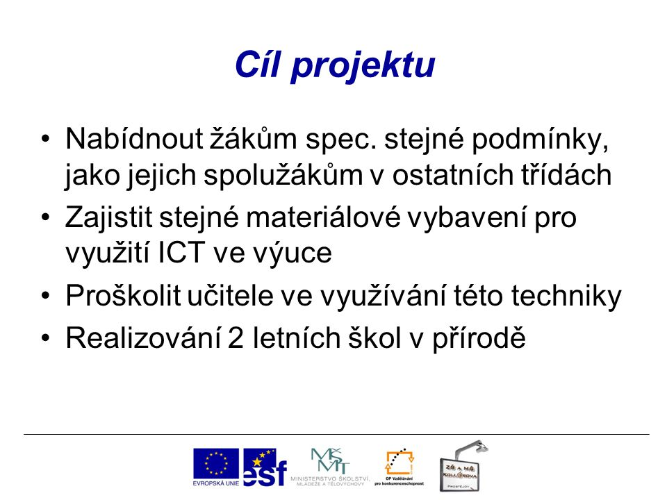 Cíl projektu Nabídnout žákům spec. stejné podmínky, jako jejich spolužákům v ostatních třídách Zajistit stejné materiálové vybavení pro využití ICT ve