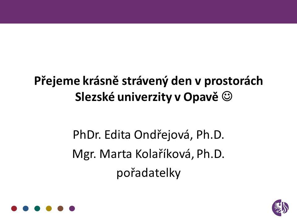 Přejeme krásně strávený den v prostorách Slezské univerzity v Opavě PhDr. Edita Ondřejová, Ph.D. Mgr. Marta Kolaříková, Ph.D. pořadatelky