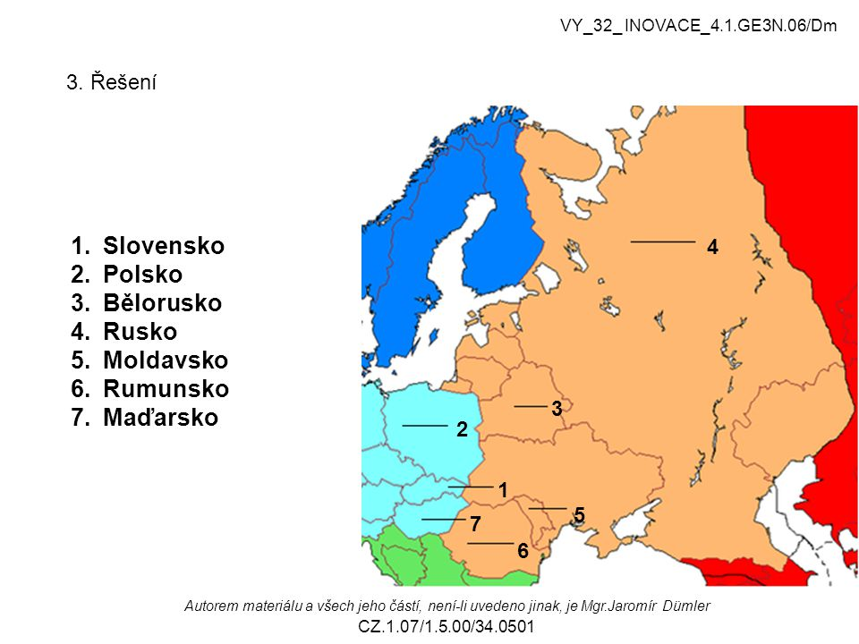 3. Řešení 2 1 3 4 5 6 7 1.Slovensko 2.Polsko 3.Bělorusko 4.Rusko 5.Moldavsko 6.Rumunsko 7.Maďarsko VY_32_ INOVACE_4.1.GE3N.06/Dm Autorem materiálu a v