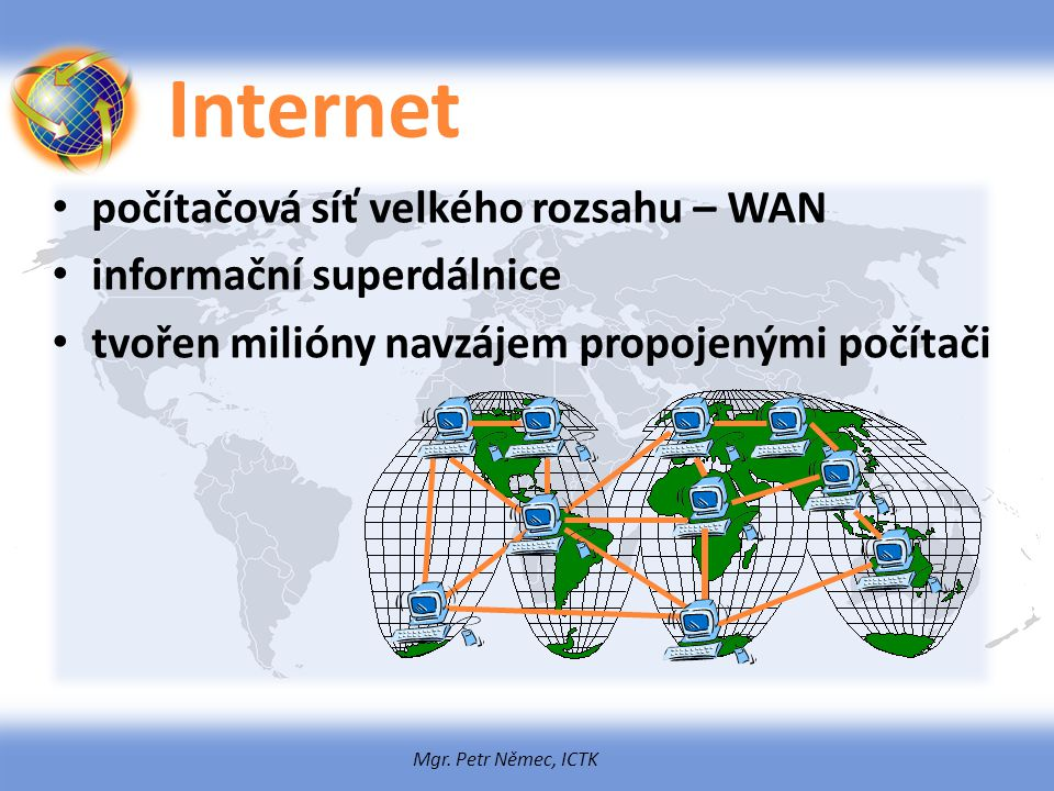 Mgr. Petr Němec, ICTK Internet počítačová síť velkého rozsahu – WAN informační superdálnice tvořen milióny navzájem propojenými počítači