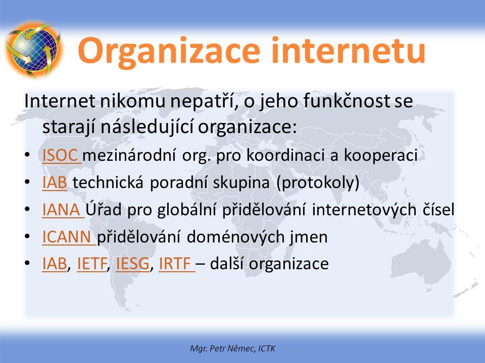 Mgr. Petr Němec, ICTK Organizace internetu Internet nikomu nepatří, o jeho funkčnost se starají následující organizace: ISOC mezinárodní org. pro koor