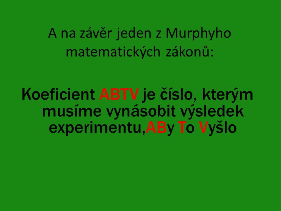 A na závěr jeden z Murphyho matematických zákonů: Koeficient ABTV je číslo, kterým musíme vynásobit výsledek experimentu,ABy To Vyšlo