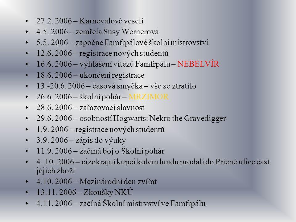 27.2. 2006 – Karnevalové veselí 4.5. 2006 – zemřela Susy Wernerová 5.5. 2006 – započne Famfrpálové školní mistrovství 12.6. 2006 – registrace nových s