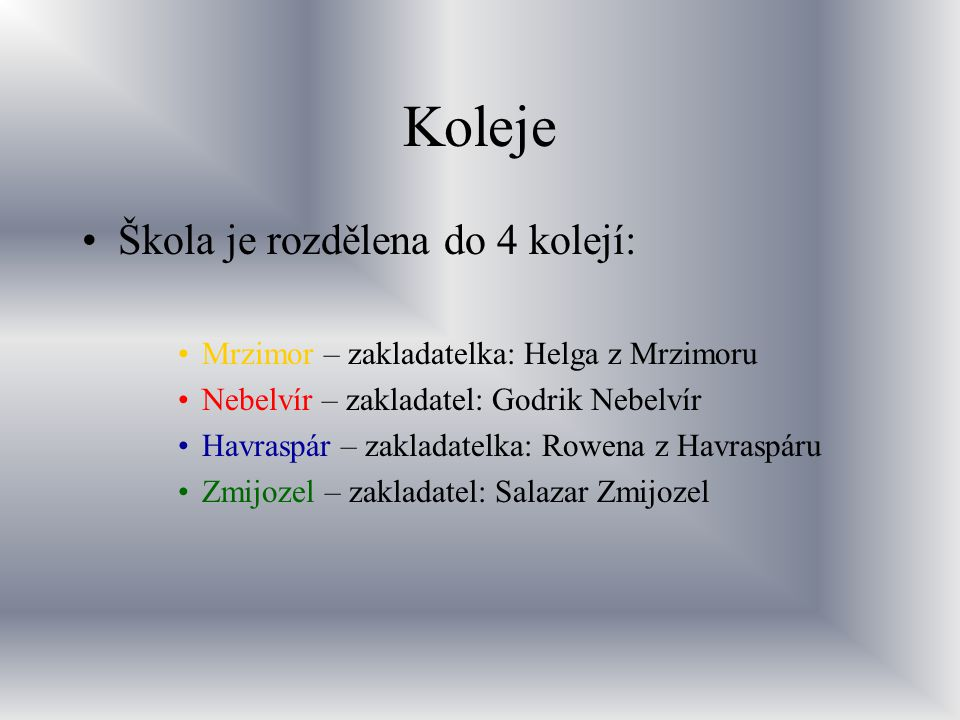 Koleje Škola je rozdělena do 4 kolejí: Mrzimor – zakladatelka: Helga z Mrzimoru Nebelvír – zakladatel: Godrik Nebelvír Havraspár – zakladatelka: Rowen