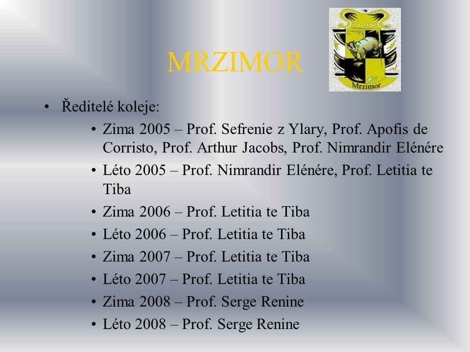 MRZIMOR Ředitelé koleje: Zima 2005 – Prof. Sefrenie z Ylary, Prof. Apofis de Corristo, Prof. Arthur Jacobs, Prof. Nimrandir Elénére Léto 2005 – Prof.