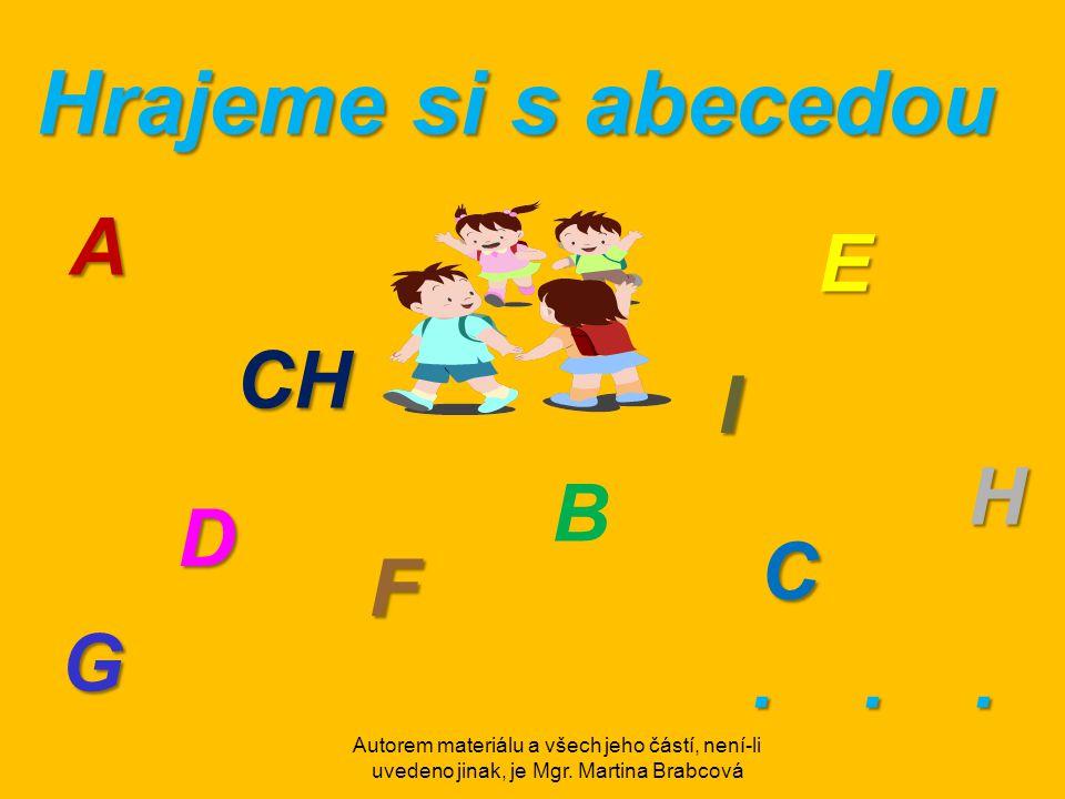Autorem materiálu a všech jeho částí, není-li uvedeno jinak, je Mgr. Martina Brabcová Hrajeme si s abecedou A B C D E F G H CH I...