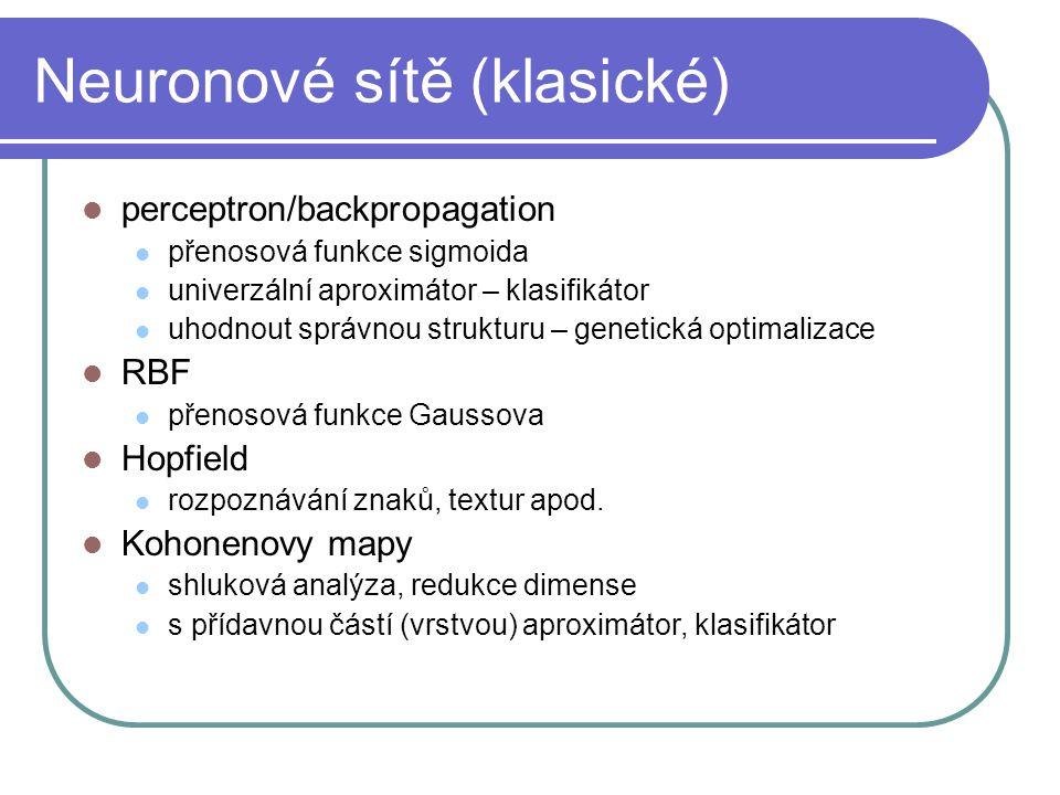Neuronové sítě (klasické) perceptron/backpropagation přenosová funkce sigmoida univerzální aproximátor – klasifikátor uhodnout správnou strukturu – genetická optimalizace RBF přenosová funkce Gaussova Hopfield rozpoznávání znaků, textur apod.