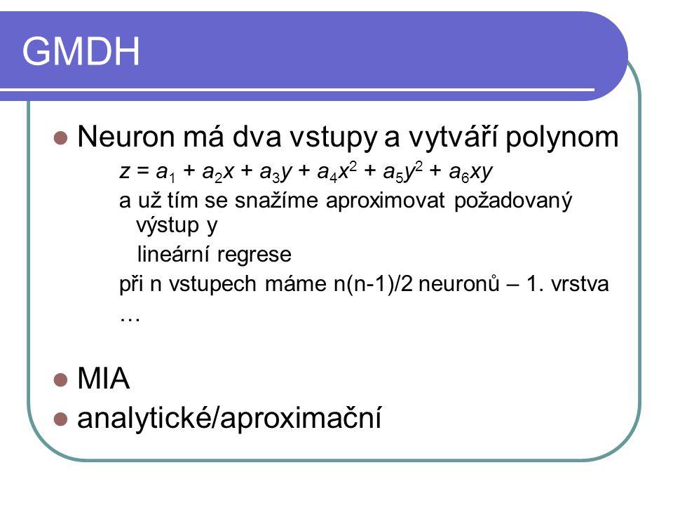 GMDH Neuron má dva vstupy a vytváří polynom z = a 1 + a 2 x + a 3 y + a 4 x 2 + a 5 y 2 + a 6 xy a už tím se snažíme aproximovat požadovaný výstup y lineární regrese při n vstupech máme n(n-1)/2 neuronů – 1.