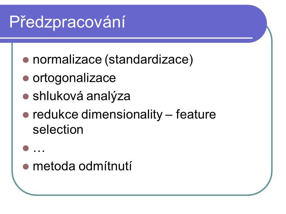 Předzpracování normalizace (standardizace) ortogonalizace shluková analýza redukce dimensionality – feature selection … metoda odmítnutí