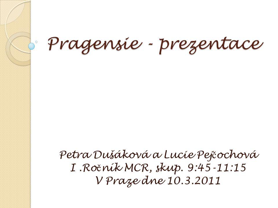 Pragensie - prezentace Petra Dušáková a Lucie Pej č ochová I.Ro č ník MCR, skup. 9:45-11:15 V Praze dne 10.3.2011