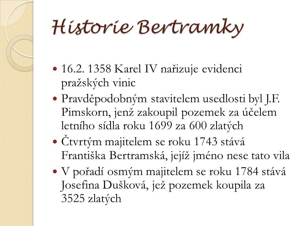 Historie Bertramky 16.2. 1358 Karel IV nařizuje evidenci pražských vinic Pravděpodobným stavitelem usedlosti byl J.F. Pimskorn, jenž zakoupil pozemek