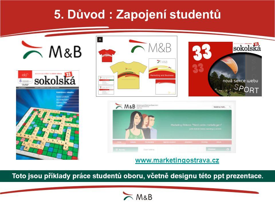5. Důvod : Zapojení studentů Toto jsou příklady práce studentů oboru, včetně designu této ppt prezentace. www.marketingostrava.cz