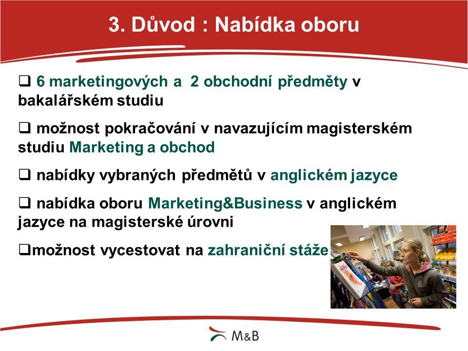 3. Důvod : Nabídka oboru  6 marketingových a 2 obchodní předměty v bakalářském studiu  možnost pokračování v navazujícím magisterském studiu Marketi