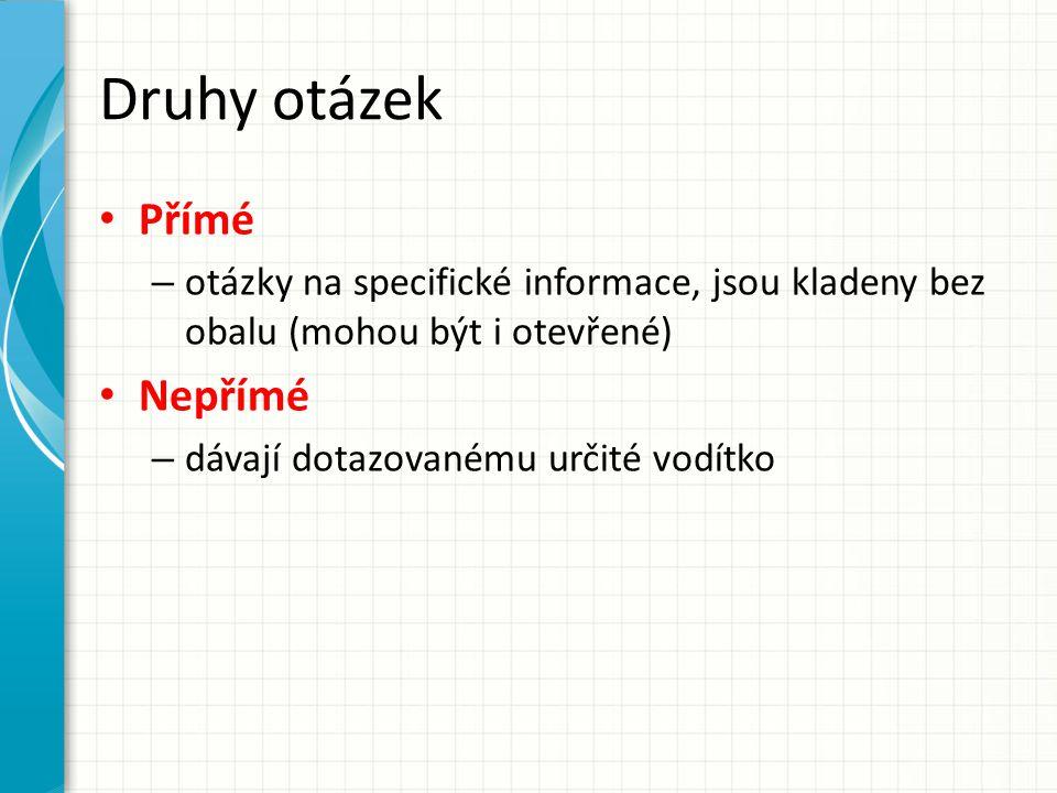 Druhy otázek Přímé – otázky na specifické informace, jsou kladeny bez obalu (mohou být i otevřené) Nepřímé – dávají dotazovanému určité vodítko
