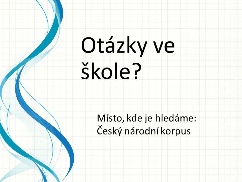 Otázky ve škole Místo, kde je hledáme: Český národní korpus