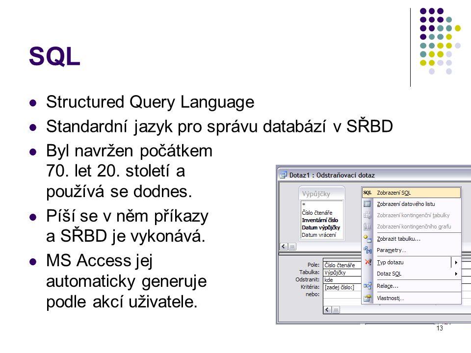 13 SQL Byl navržen počátkem 70. let 20. století a používá se dodnes. Píší se v něm příkazy a SŘBD je vykonává. MS Access jej automaticky generuje podl