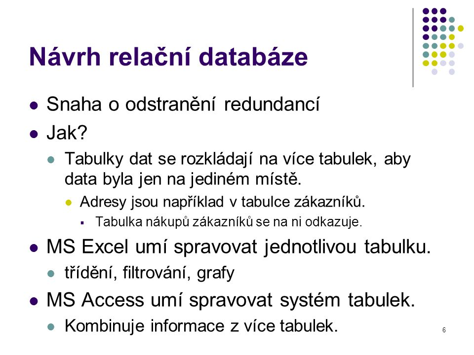 6 Návrh relační databáze Snaha o odstranění redundancí Jak? Tabulky dat se rozkládají na více tabulek, aby data byla jen na jediném místě. Adresy jsou