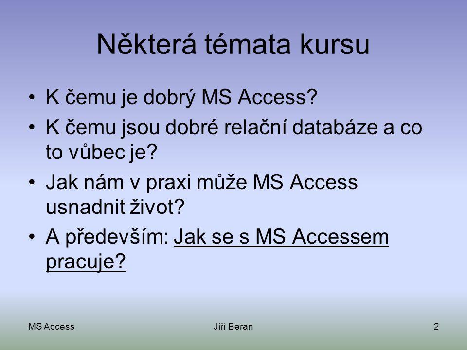 MS AccessJiří Beran2 Některá témata kursu K čemu je dobrý MS Access? K čemu jsou dobré relační databáze a co to vůbec je? Jak nám v praxi může MS Acce