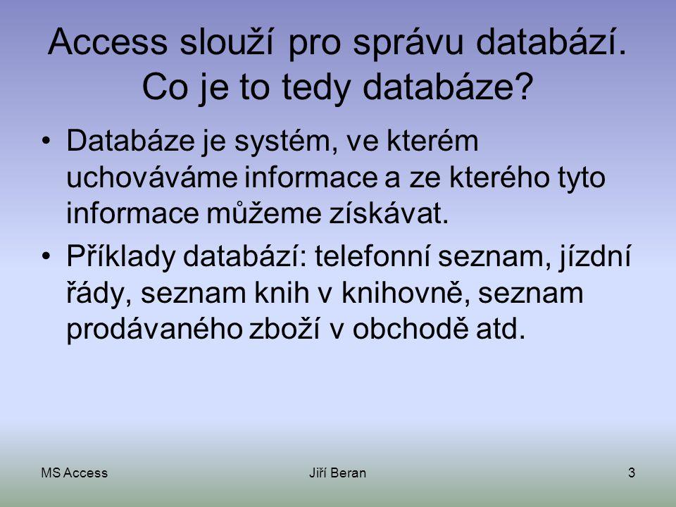 MS AccessJiří Beran3 Access slouží pro správu databází. Co je to tedy databáze? Databáze je systém, ve kterém uchováváme informace a ze kterého tyto i