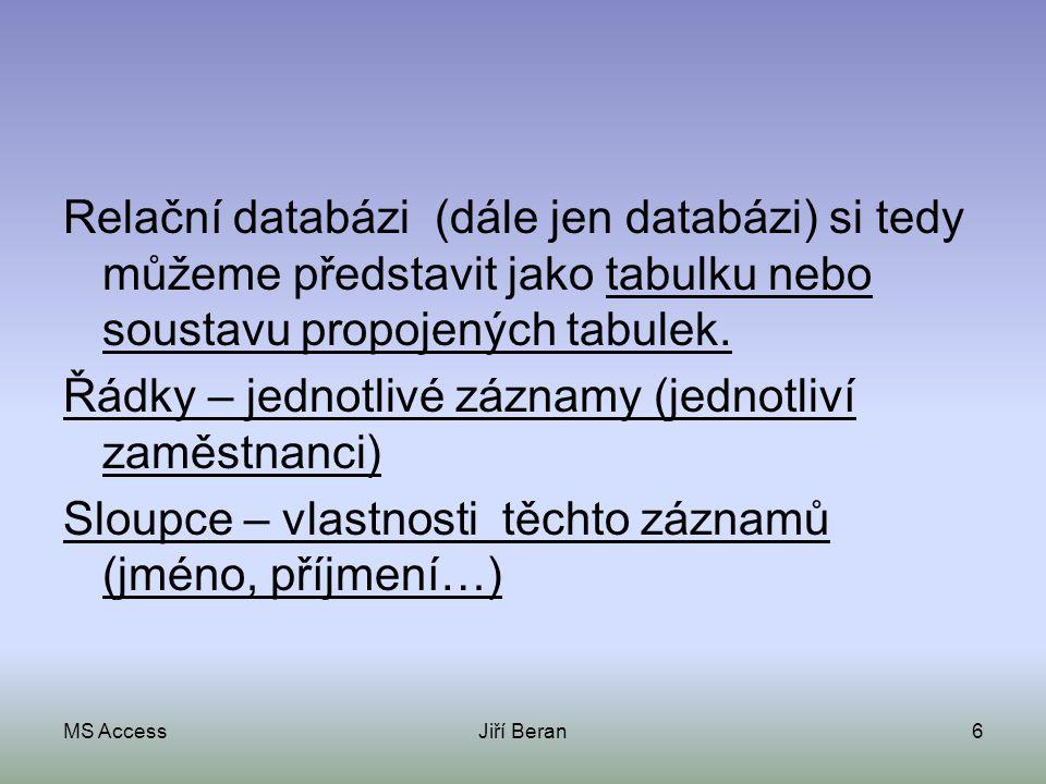 MS AccessJiří Beran6 Relační databázi (dále jen databázi) si tedy můžeme představit jako tabulku nebo soustavu propojených tabulek. Řádky – jednotlivé
