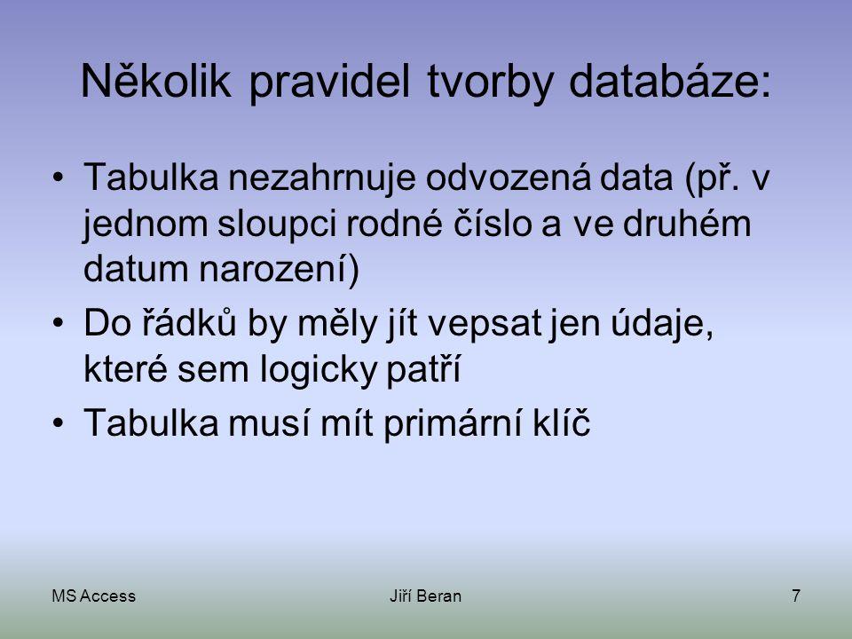 MS AccessJiří Beran7 Několik pravidel tvorby databáze: Tabulka nezahrnuje odvozená data (př. v jednom sloupci rodné číslo a ve druhém datum narození)